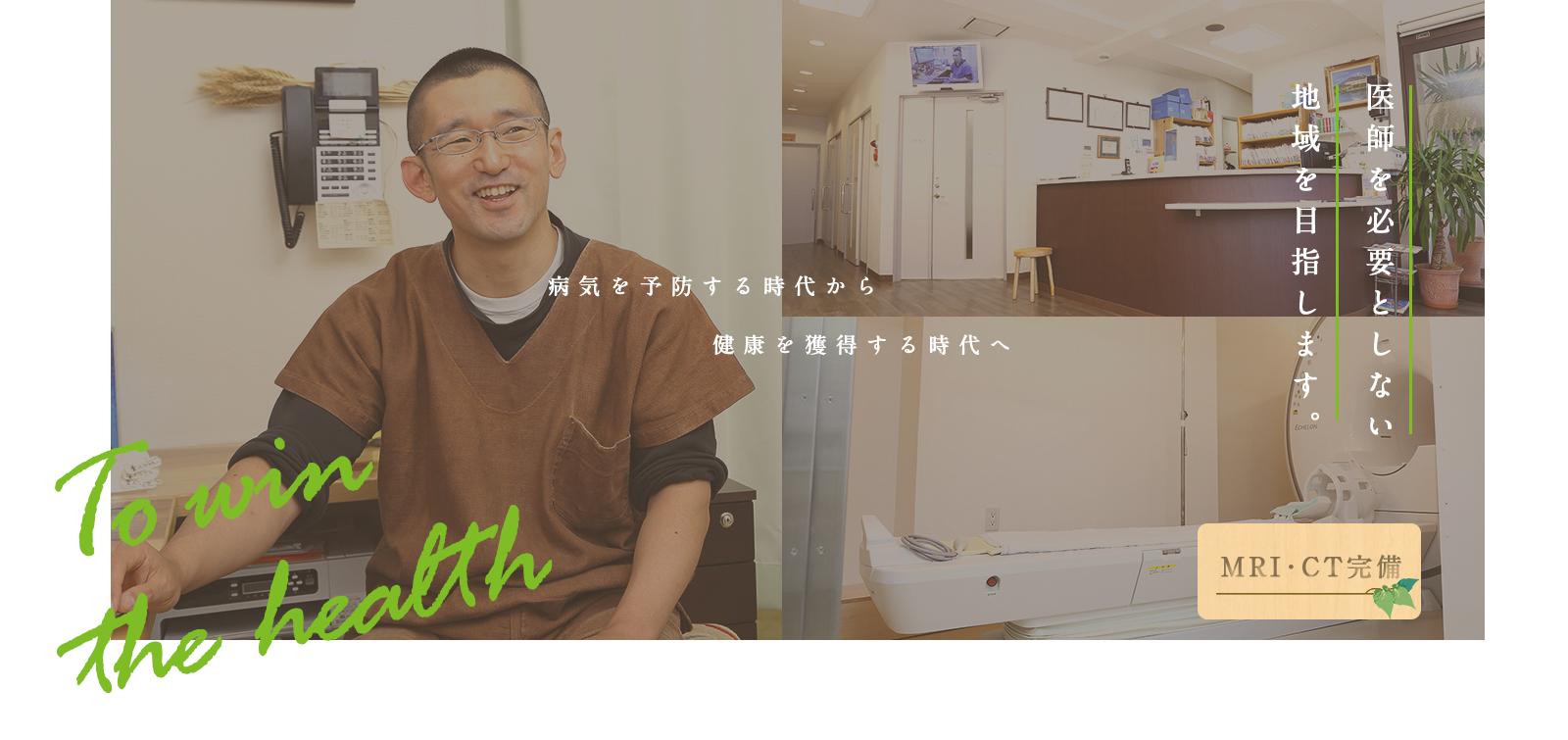 To win the health 病気を予防する時代から健康を獲得する時代へ 医師を必要としない地域を目指します。MRI・CT完備
